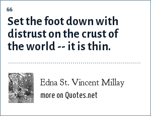 Edna St. Vincent Millay: Set the foot down with distrust on the crust of the world -- it is thin.