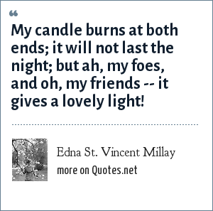 Edna St. Vincent Millay: My candle burns at both ends; it will not last the night; but ah, my foes, and oh, my friends -- it gives a lovely light!