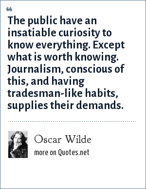 Oscar Wilde: The public have an insatiable curiosity to know everything. Except what is worth knowing. Journalism, conscious of this, and having tradesman-like habits, supplies their demands.