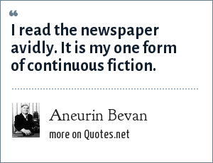 Aneurin Bevan: I read the newspaper avidly. It is my one form of continuous fiction.