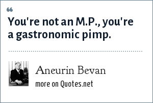 Aneurin Bevan: You're not an M.P., you're a gastronomic pimp.