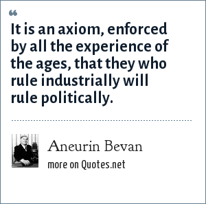 Aneurin Bevan: It is an axiom, enforced by all the experience of the ages, that they who rule industrially will rule politically.