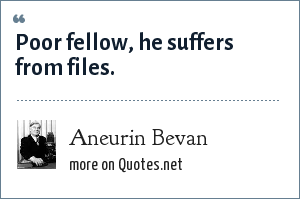 Aneurin Bevan: Poor fellow, he suffers from files.