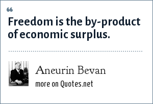 Aneurin Bevan: Freedom is the by-product of economic surplus.