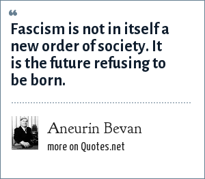 Aneurin Bevan: Fascism is not in itself a new order of society. It is the future refusing to be born.