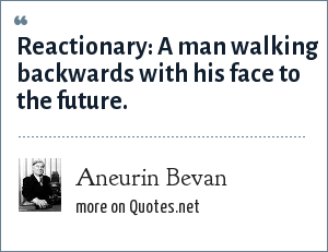 Aneurin Bevan: Reactionary: A man walking backwards with his face to the future.