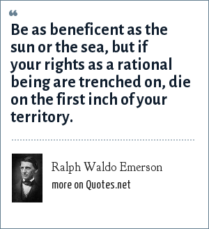 Ralph Waldo Emerson: Be as beneficent as the sun or the sea, but if your rights as a rational being are trenched on, die on the first inch of your territory.