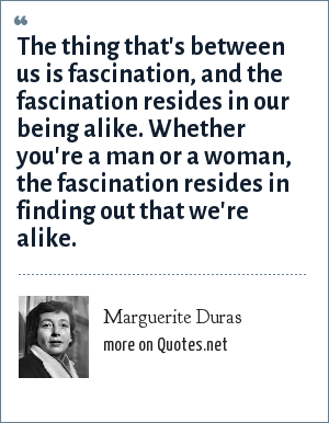 Marguerite Duras: The thing that's between us is fascination, and the fascination resides in our being alike. Whether you're a man or a woman, the fascination resides in finding out that we're alike.