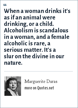 Marguerite Duras: When a woman drinks it's as if an animal were drinking, or a child. Alcoholism is scandalous in a woman, and a female alcoholic is rare, a serious matter. It's a slur on the divine in our nature.