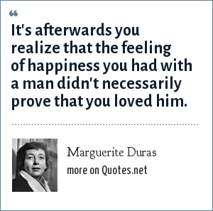 Marguerite Duras: It's afterwards you realize that the feeling of happiness you had with a man didn't necessarily prove that you loved him.