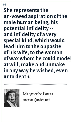 Marguerite Duras: She represents the un-vowed aspiration of the male human being, his potential infidelity -- and infidelity of a very special kind, which would lead him to the opposite of his wife, to the woman of wax whom he could model at will, make and unmake in any way he wished, even unto death.