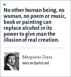Marguerite Duras: No other human being, no woman, no poem or music, book or painting can replace alcohol in its power to give man the illusion of real creation.