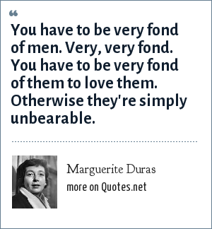 Marguerite Duras: You have to be very fond of men. Very, very fond. You have to be very fond of them to love them. Otherwise they're simply unbearable.