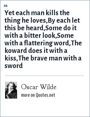 Oscar Wilde: Yet each man kills the thing he loves,By each let this be heard,Some do it with a bitter look,Some with a flattering word,The koward does it with a kiss,The brave man with a sword