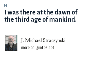 J. Michael Straczynski: I was there at the dawn of the third age of mankind.