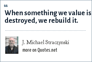 J. Michael Straczynski: When something we value is destroyed, we rebuild it.