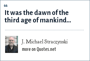 J. Michael Straczynski: It was the dawn of the third age of mankind…