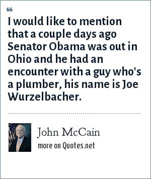 John McCain: I would like to mention that a couple days ago Senator Obama was out in Ohio and he had an encounter with a guy who's a plumber, his name is Joe Wurzelbacher.