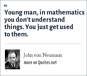 John von Neumann: Young man, in mathematics you don't understand things. You just get used to them.