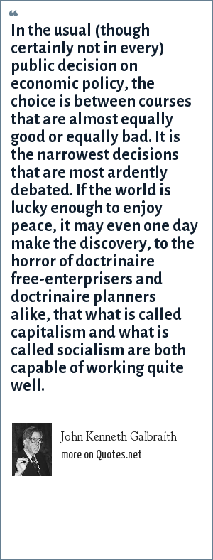 John Kenneth Galbraith: In the usual (though certainly not in every) public decision on economic policy, the choice is between courses that are almost equally good or equally bad. It is the narrowest decisions that are most ardently debated. If the world is lucky enough to enjoy peace, it may even one day make the discovery, to the horror of doctrinaire free-enterprisers and doctrinaire planners alike, that what is called capitalism and what is called socialism are both capable of working quite well.