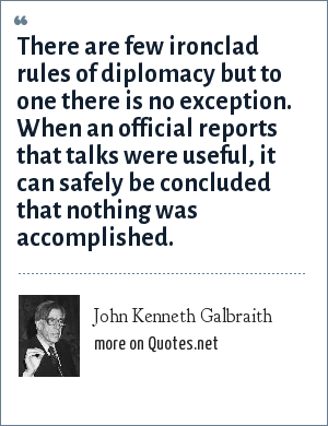 John Kenneth Galbraith: There are few ironclad rules of diplomacy but to one there is no exception. When an official reports that talks were useful, it can safely be concluded that nothing was accomplished.