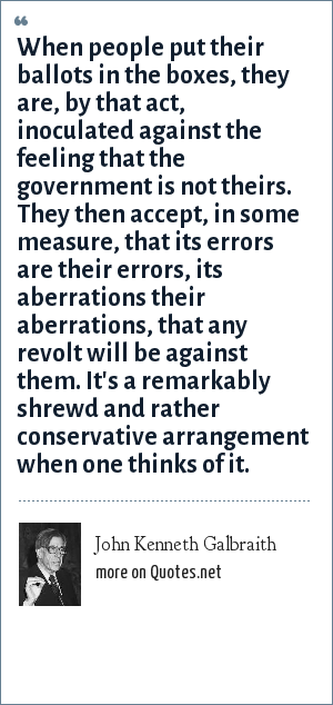 John Kenneth Galbraith: When people put their ballots in the boxes, they are, by that act, inoculated against the feeling that the government is not theirs. They then accept, in some measure, that its errors are their errors, its aberrations their aberrations, that any revolt will be against them. It's a remarkably shrewd and rather conservative arrangement when one thinks of it.