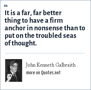John Kenneth Galbraith: It is a far, far better thing to have a firm anchor in nonsense than to put on the troubled seas of thought.