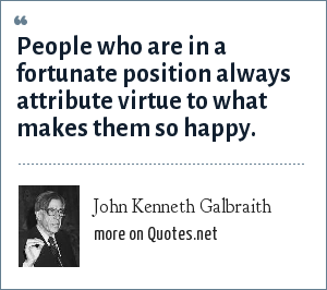 John Kenneth Galbraith: People who are in a fortunate position always attribute virtue to what makes them so happy.