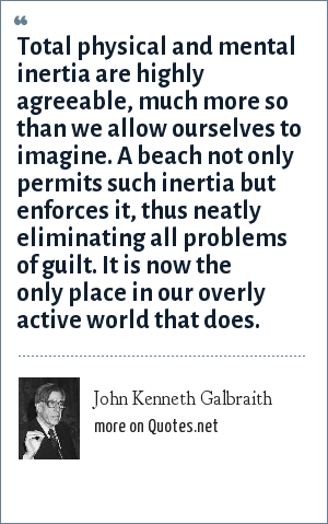 John Kenneth Galbraith: Total physical and mental inertia are highly agreeable, much more so than we allow ourselves to imagine. A beach not only permits such inertia but enforces it, thus neatly eliminating all problems of guilt. It is now the only place in our overly active world that does.