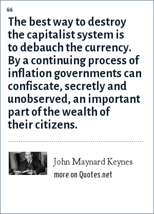 John Maynard Keynes: The best way to destroy the capitalist system is to debauch the currency. By a continuing process of inflation governments can confiscate, secretly and unobserved, an important part of the wealth of their citizens.