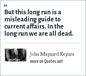 John Maynard Keynes: But this long run is a misleading guide to current affairs. In the long run we are all dead.