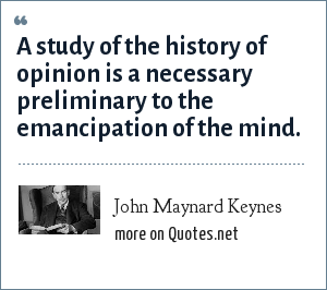 John Maynard Keynes: A study of the history of opinion is a necessary preliminary to the emancipation of the mind.