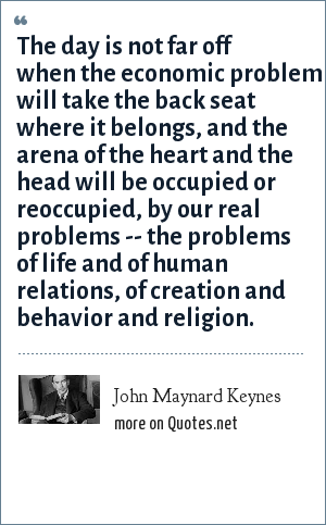 John Maynard Keynes: The day is not far off when the economic problem will take the back seat where it belongs, and the arena of the heart and the head will be occupied or reoccupied, by our real problems -- the problems of life and of human relations, of creation and behavior and religion.