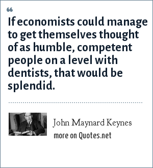 John Maynard Keynes: If economists could manage to get themselves thought of as humble, competent people on a level with dentists, that would be splendid.