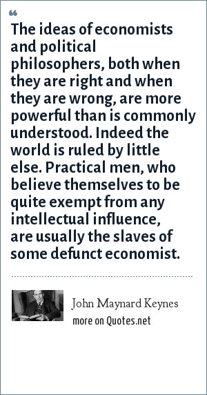 John Maynard Keynes: The ideas of economists and political philosophers, both when they are right and when they are wrong, are more powerful than is commonly understood. Indeed the world is ruled by little else. Practical men, who believe themselves to be quite exempt from any intellectual influence, are usually the slaves of some defunct economist.