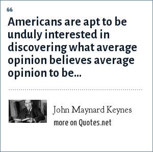 John Maynard Keynes: Americans are apt to be unduly interested in discovering what average opinion believes average opinion to be...