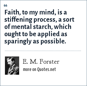 E. M. Forster: Faith, to my mind, is a stiffening process, a sort of mental starch, which ought to be applied as sparingly as possible.