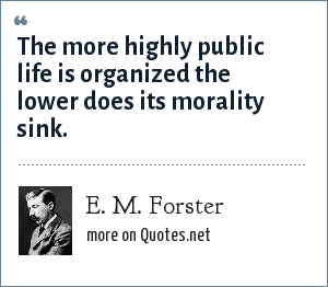 E. M. Forster: The more highly public life is organized the lower does its morality sink.