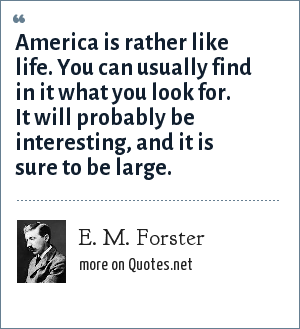 E. M. Forster: America is rather like life. You can usually find in it what you look for. It will probably be interesting, and it is sure to be large.