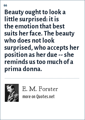 E. M. Forster: Beauty ought to look a little surprised: it is the emotion that best suits her face. The beauty who does not look surprised, who accepts her position as her due -- she reminds us too much of a prima donna.