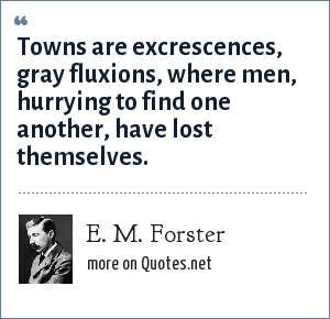 E. M. Forster: Towns are excrescences, gray fluxions, where men, hurrying to find one another, have lost themselves.