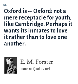 E. M. Forster: Oxford is -- Oxford: not a mere receptacle for youth, like Cambridge. Perhaps it wants its inmates to love it rather than to love one another.