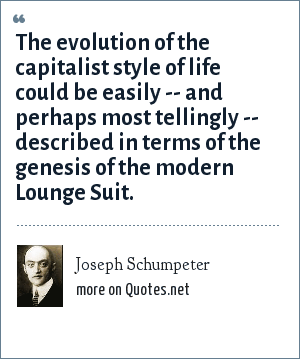 Joseph Schumpeter: The evolution of the capitalist style of life could be easily -- and perhaps most tellingly -- described in terms of the genesis of the modern Lounge Suit.