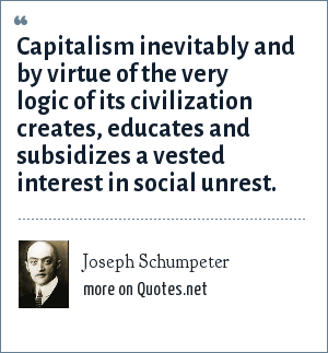 Joseph Schumpeter: Capitalism inevitably and by virtue of the very logic of its civilization creates, educates and subsidizes a vested interest in social unrest.
