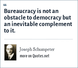 Joseph Schumpeter: Bureaucracy is not an obstacle to democracy but an inevitable complement to it.