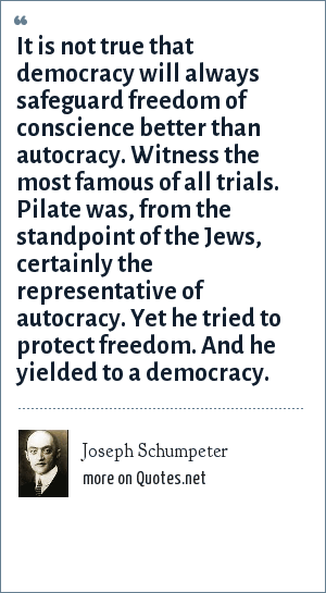 Joseph Schumpeter: It is not true that democracy will always safeguard freedom of conscience better than autocracy. Witness the most famous of all trials. Pilate was, from the standpoint of the Jews, certainly the representative of autocracy. Yet he tried to protect freedom. And he yielded to a democracy.