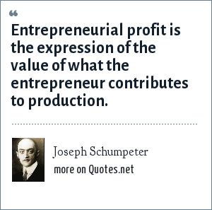 Joseph Schumpeter: Entrepreneurial profit is the expression of the value of what the entrepreneur contributes to production.