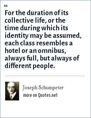 Joseph Schumpeter: For the duration of its collective life, or the time during which its identity may be assumed, each class resembles a hotel or an omnibus, always full, but always of different people.
