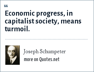Joseph Schumpeter: Economic progress, in capitalist society, means turmoil.