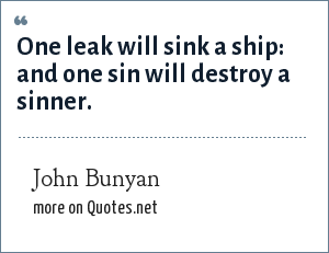 John Bunyan: One leak will sink a ship: and one sin will destroy a sinner.